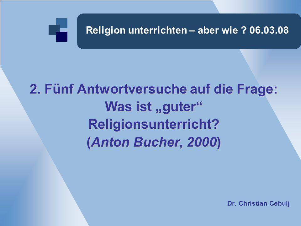 Religion unterrichten – aber wie ? 06.03.08 2. Fünf Antwortversuche auf die Frage: Was ist guter Religionsunterricht? (Anton Bucher, 2000) Dr. Christi