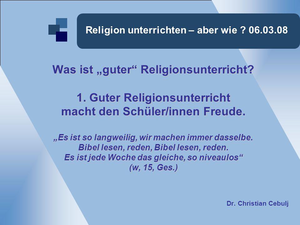 Religion unterrichten – aber wie ? 06.03.08 Was ist guter Religionsunterricht? 1. Guter Religionsunterricht macht den Schüler/innen Freude. Es ist so