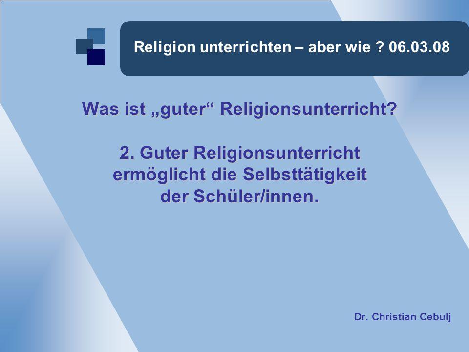Religion unterrichten – aber wie ? 06.03.08 Was ist guter Religionsunterricht? 2. Guter Religionsunterricht ermöglicht die Selbsttätigkeit der Schüler