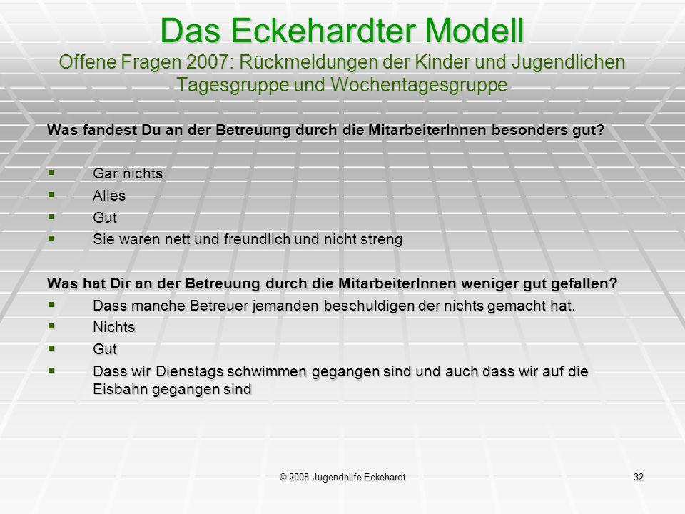 © 2008 Jugendhilfe Eckehardt32 Das Eckehardter Modell Offene Fragen 2007: Rückmeldungen der Kinder und Jugendlichen Tagesgruppe und Wochentagesgruppe