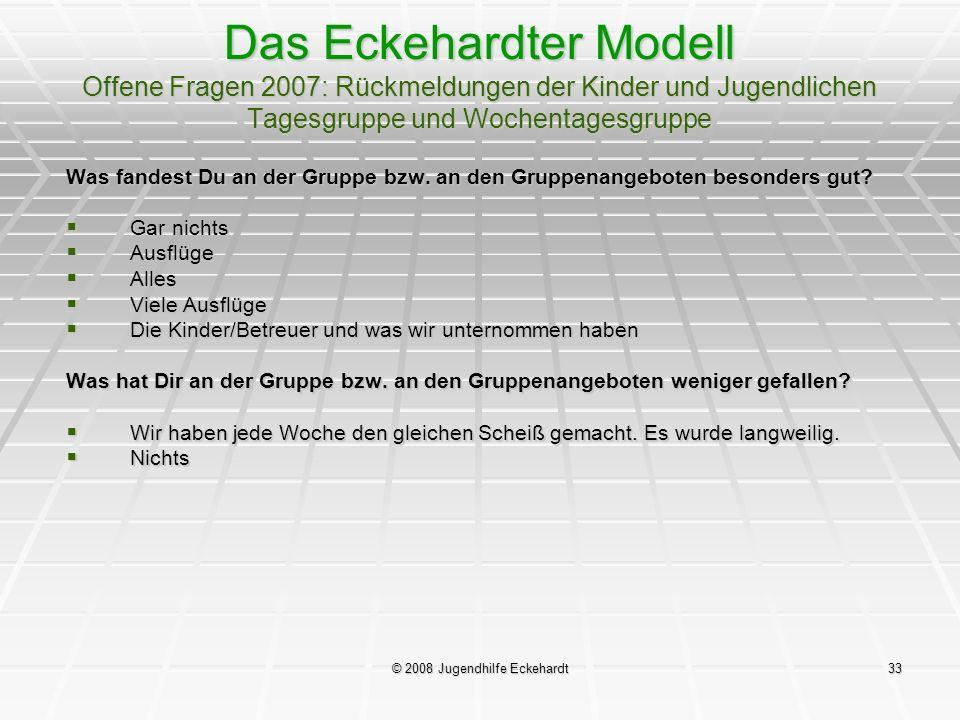 © 2008 Jugendhilfe Eckehardt33 Das Eckehardter Modell Offene Fragen 2007: Rückmeldungen der Kinder und Jugendlichen Tagesgruppe und Wochentagesgruppe
