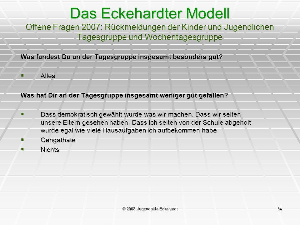 © 2008 Jugendhilfe Eckehardt34 Das Eckehardter Modell Offene Fragen 2007: Rückmeldungen der Kinder und Jugendlichen Tagesgruppe und Wochentagesgruppe