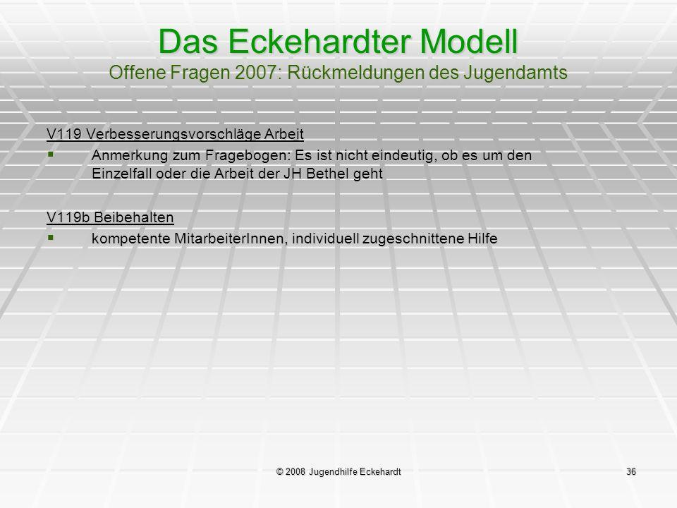 © 2008 Jugendhilfe Eckehardt36 Das Eckehardter Modell Offene Fragen 2007: Rückmeldungen des Jugendamts V119 Verbesserungsvorschläge Arbeit Anmerkung z