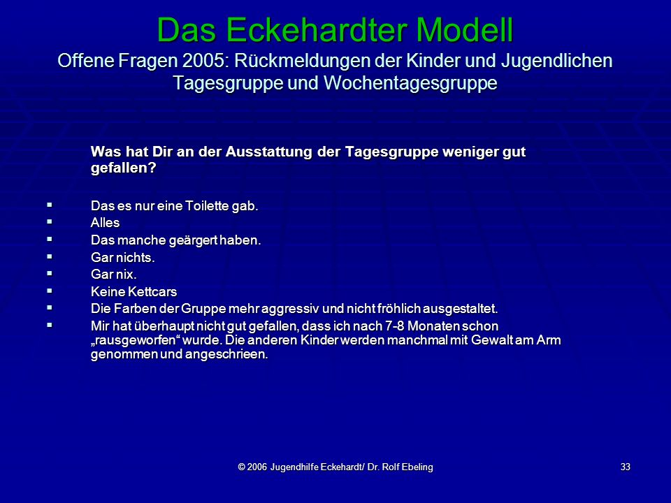 © 2006 Jugendhilfe Eckehardt/ Dr. Rolf Ebeling33 Das Eckehardter Modell Offene Fragen 2005: Rückmeldungen der Kinder und Jugendlichen Tagesgruppe und