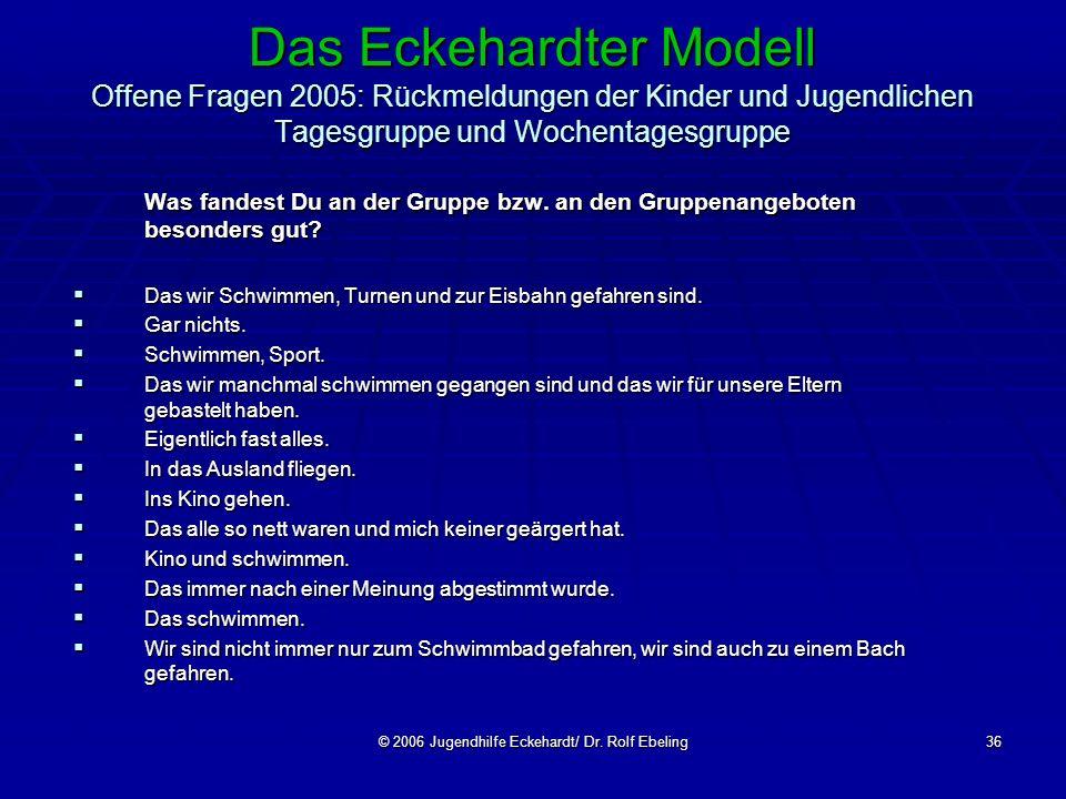 © 2006 Jugendhilfe Eckehardt/ Dr. Rolf Ebeling36 Das Eckehardter Modell Offene Fragen 2005: Rückmeldungen der Kinder und Jugendlichen Tagesgruppe und