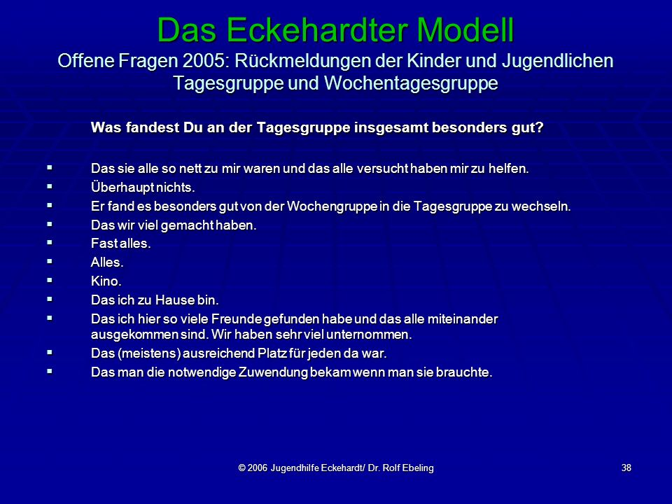 © 2006 Jugendhilfe Eckehardt/ Dr. Rolf Ebeling38 Das Eckehardter Modell Offene Fragen 2005: Rückmeldungen der Kinder und Jugendlichen Tagesgruppe und