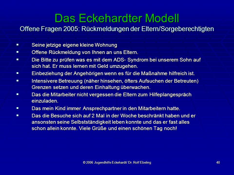 © 2006 Jugendhilfe Eckehardt/ Dr. Rolf Ebeling40 Das Eckehardter Modell Offene Fragen 2005: Rückmeldungen der Eltern/Sorgeberechtigten Seine jetzige e