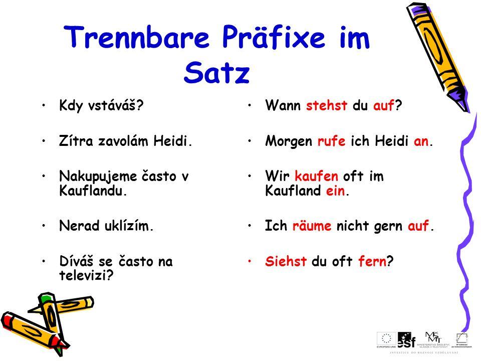 Trennbare Präfixe im Satz Kdy vstáváš? Zítra zavolám Heidi. Nakupujeme často v Kauflandu. Nerad uklízím. Díváš se často na televizi? Wann stehst du au