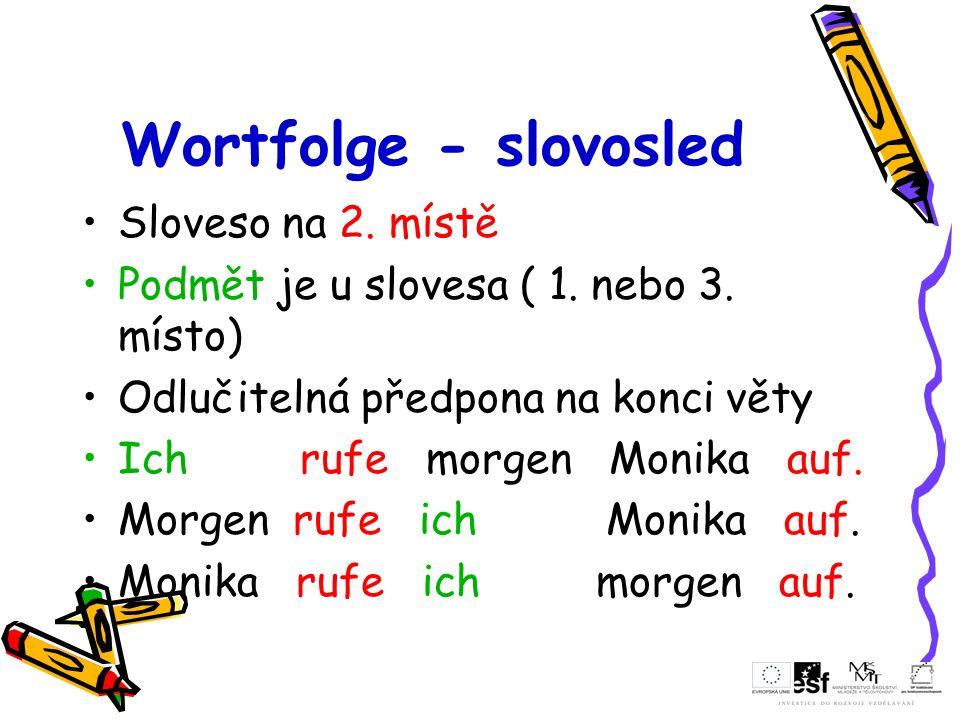 Wortfolge - slovosled Sloveso na 2. místě Podmět je u slovesa ( 1. nebo 3. místo) Odlučitelná předpona na konci věty Ich rufe morgen Monika auf. Morge