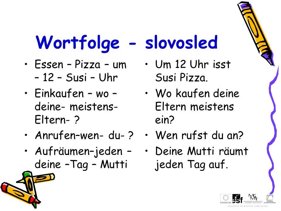 Wortfolge - slovosled Essen – Pizza – um – 12 – Susi – Uhr Einkaufen – wo – deine- meistens- Eltern- ? Anrufen–wen- du- ? Aufräumen–jeden – deine –Tag