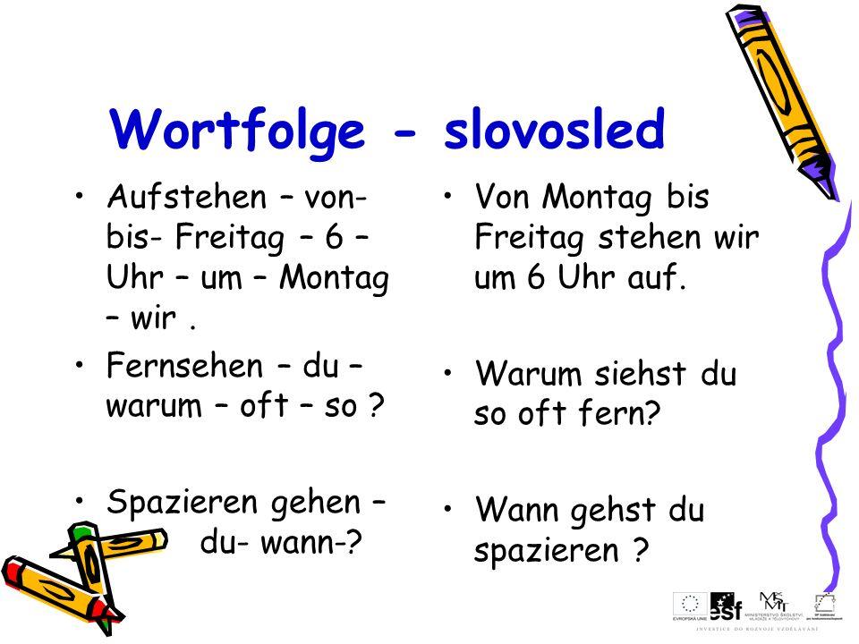 Wortfolge - slovosled Aufstehen – von- bis- Freitag – 6 – Uhr – um – Montag – wir. Fernsehen – du – warum – oft – so ? Spazieren gehen – du- wann-? Vo