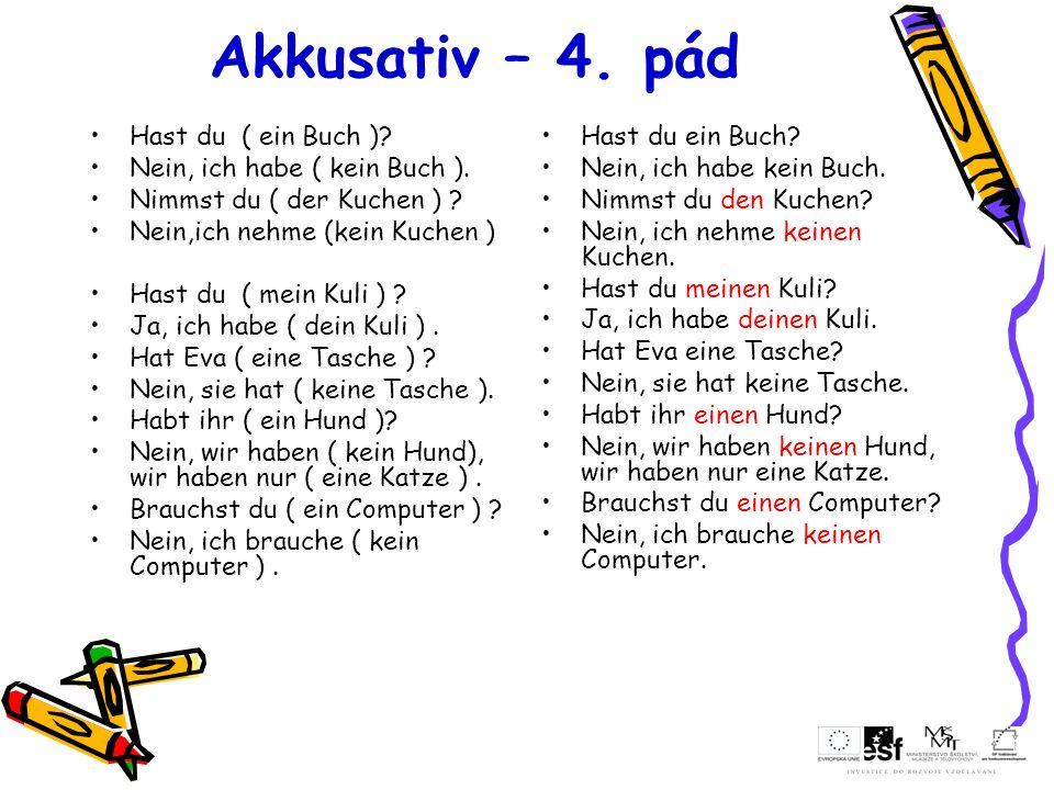 Akkusativ – 4. pád Hast du ( ein Buch )? Nein, ich habe ( kein Buch ). Nimmst du ( der Kuchen ) ? Nein,ich nehme (kein Kuchen ) Hast du ( mein Kuli )