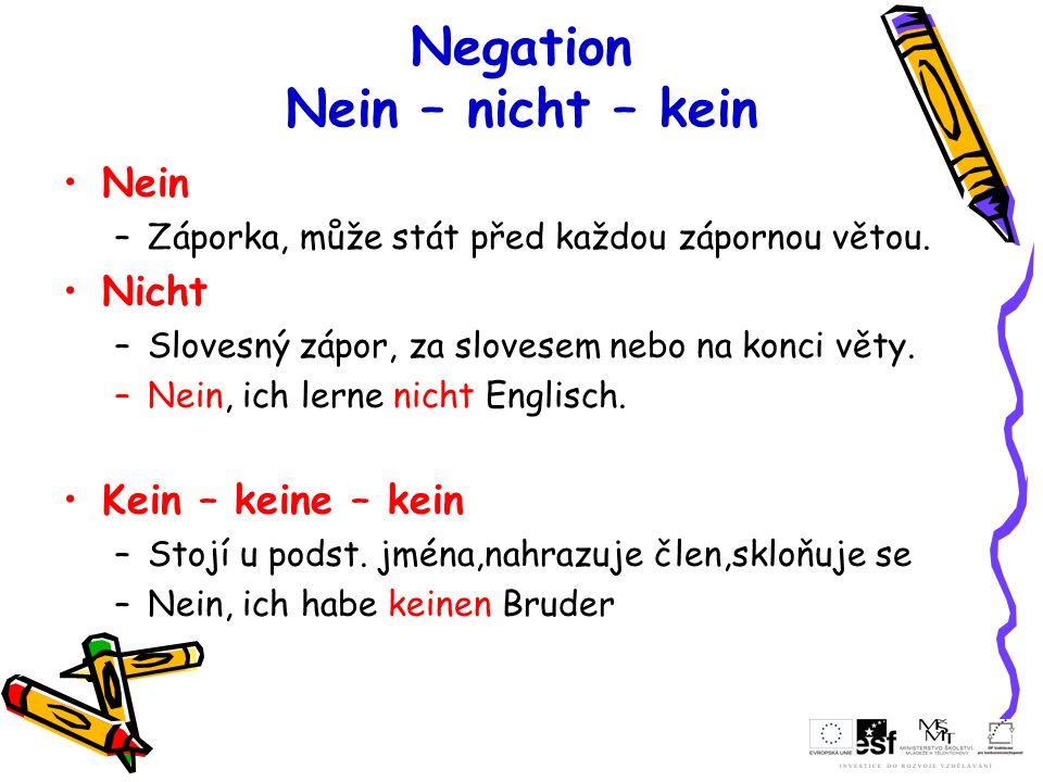 Negation Nein – nicht – kein Nein –Záporka, může stát před každou zápornou větou. Nicht –Slovesný zápor, za slovesem nebo na konci věty. –Nein, ich le