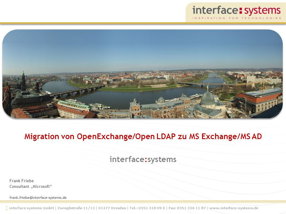 interface systems GmbH | Zwinglistraße 11/13 | 01277 Dresden | Tel.: 0351 318 09 0 | Fax: 0351 336 11 87 | www.interface-systems.de Frank Friebe Consultant Microsoft frank.friebe@interface-systems.de Migration von OpenExchange/Open LDAP zu MS Exchange/MS AD interface:systems