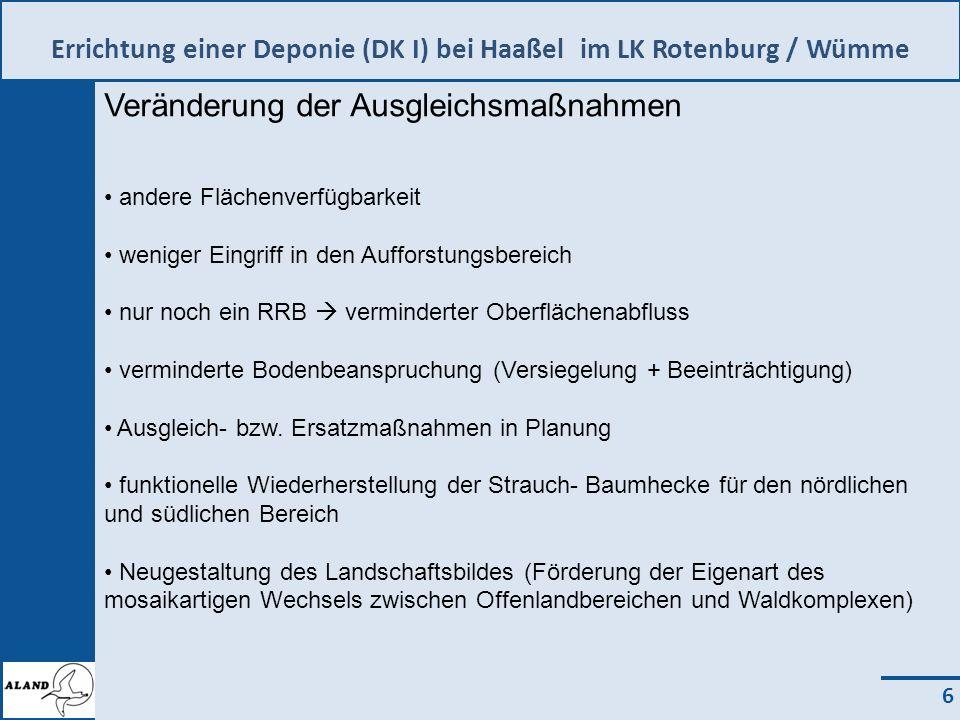 Errichtung einer Deponie (DK I) bei Haaßel im LK Rotenburg / Wümme 6 Veränderung der Ausgleichsmaßnahmen andere Flächenverfügbarkeit weniger Eingriff in den Aufforstungsbereich nur noch ein RRB verminderter Oberflächenabfluss verminderte Bodenbeanspruchung (Versiegelung + Beeinträchtigung) Ausgleich- bzw.