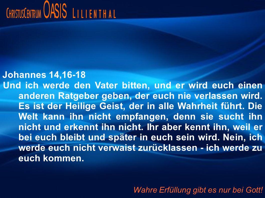 Johannes 14,16-18 Und ich werde den Vater bitten, und er wird euch einen anderen Ratgeber geben, der euch nie verlassen wird.