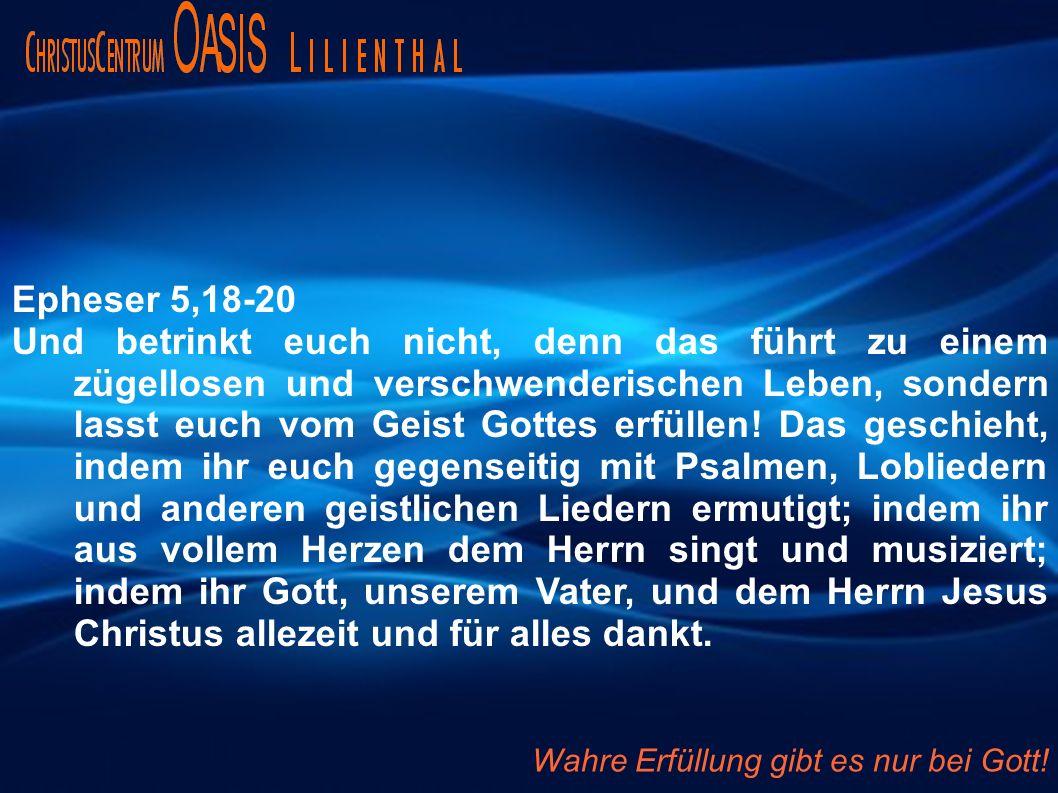 Epheser 5,18-20 Und betrinkt euch nicht, denn das führt zu einem zügellosen und verschwenderischen Leben, sondern lasst euch vom Geist Gottes erfüllen.