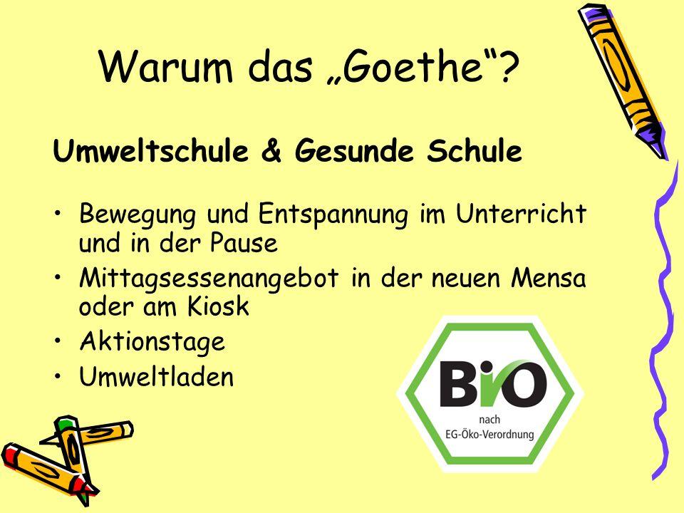 Warum das Goethe? Umweltschule & Gesunde Schule Bewegung und Entspannung im Unterricht und in der Pause Mittagsessenangebot in der neuen Mensa oder am