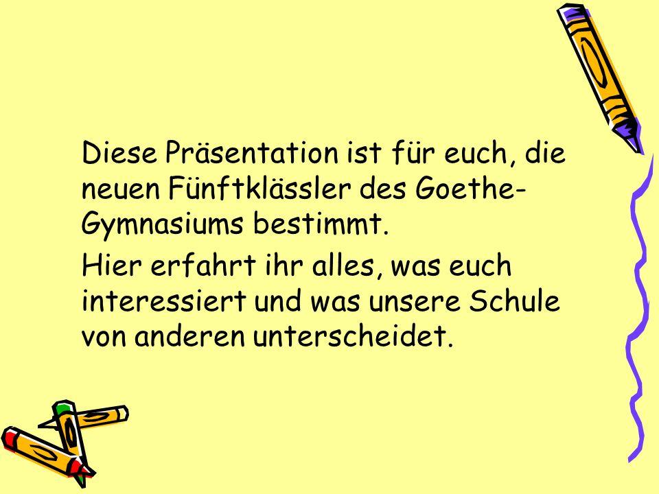 Diese Präsentation ist für euch, die neuen Fünftklässler des Goethe- Gymnasiums bestimmt. Hier erfahrt ihr alles, was euch interessiert und was unsere