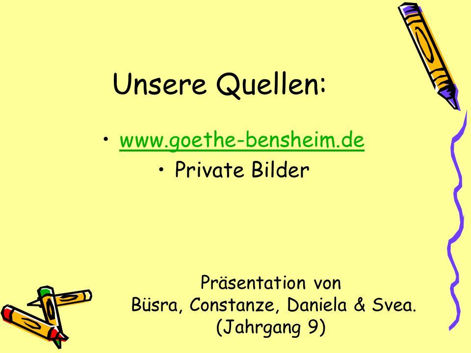 Unsere Quellen: www.goethe-bensheim.de Private Bilder Präsentation von Büsra, Constanze, Daniela & Svea. (Jahrgang 9)