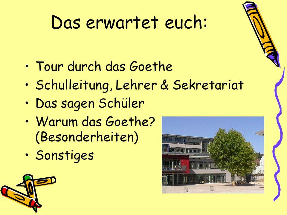 Das erwartet euch: Tour durch das Goethe Schulleitung, Lehrer & Sekretariat Das sagen Schüler Warum das Goethe? (Besonderheiten) Sonstiges