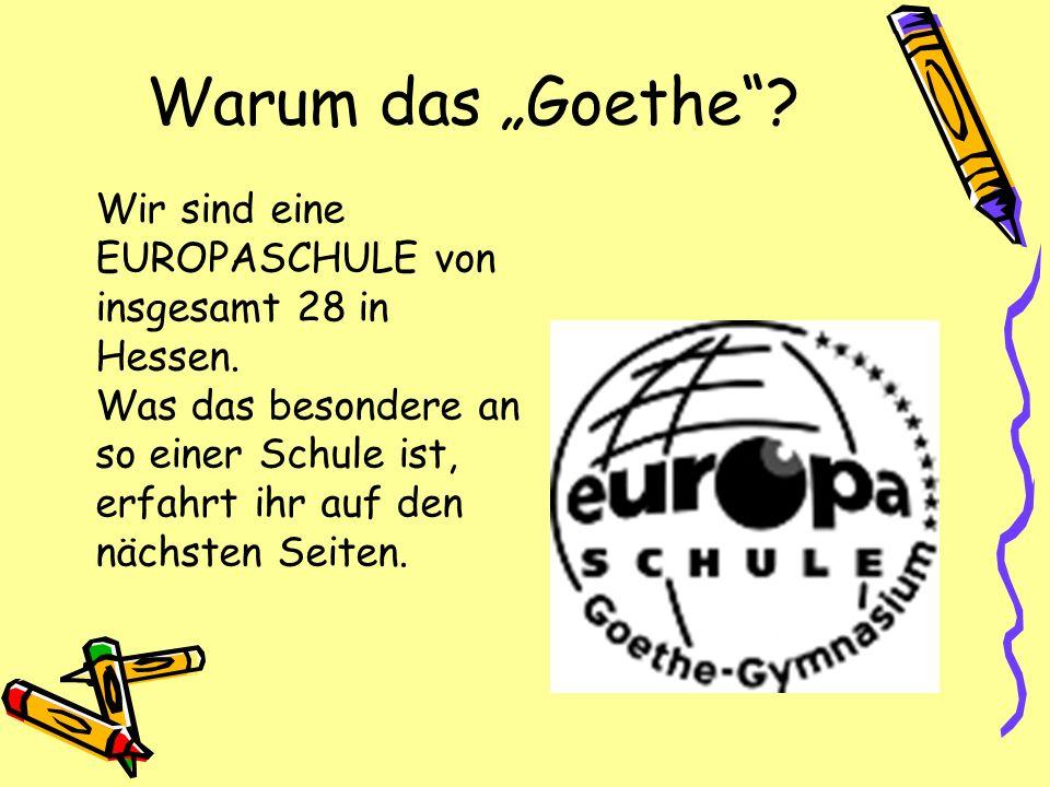 Warum das Goethe? Wir sind eine EUROPASCHULE von insgesamt 28 in Hessen. Was das besondere an so einer Schule ist, erfahrt ihr auf den nächsten Seiten