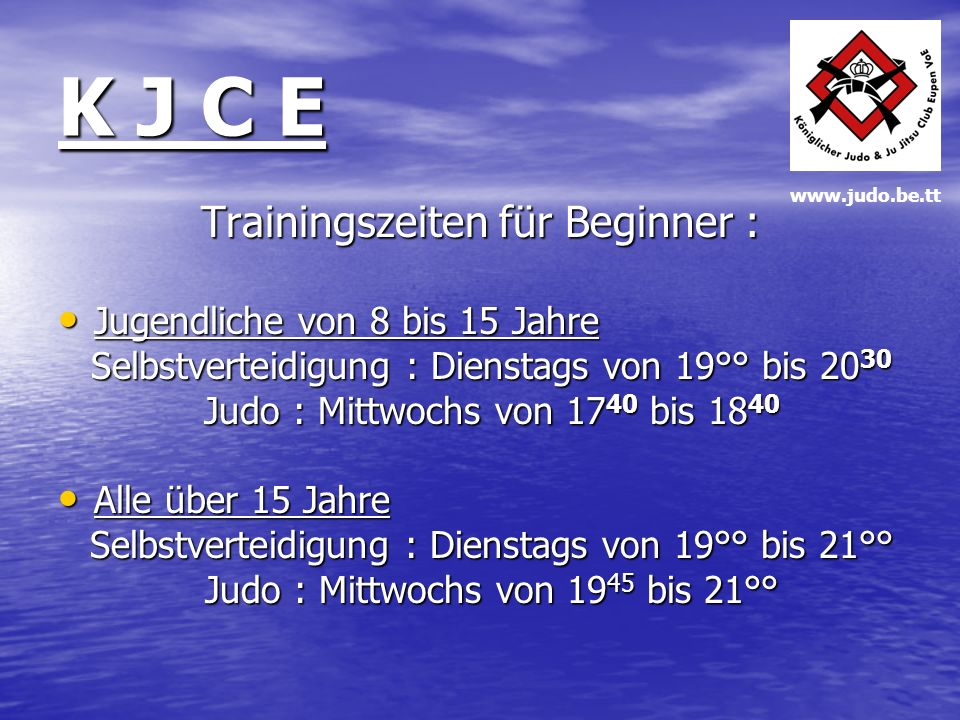 K J C E Trainingszeiten für Beginner : Jugendliche von 8 bis 15 Jahre Jugendliche von 8 bis 15 Jahre Selbstverteidigung : Dienstags von 19°° bis 20 30 Selbstverteidigung : Dienstags von 19°° bis 20 30 Judo : Mittwochs von 17 40 bis 18 40 Judo : Mittwochs von 17 40 bis 18 40 Alle über 15 Jahre Alle über 15 Jahre Selbstverteidigung : Dienstags von 19°° bis 21°° Selbstverteidigung : Dienstags von 19°° bis 21°° Judo : Mittwochs von 19 45 bis 21°° Judo : Mittwochs von 19 45 bis 21°° www.judo.be.tt
