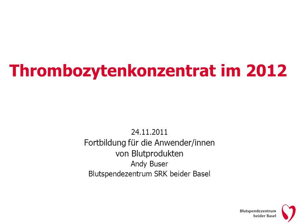 Thrombozytenkonzentrat im 2012 24.11.2011 Fortbildung für die Anwender/innen von Blutprodukten Andy Buser Blutspendezentrum SRK beider Basel