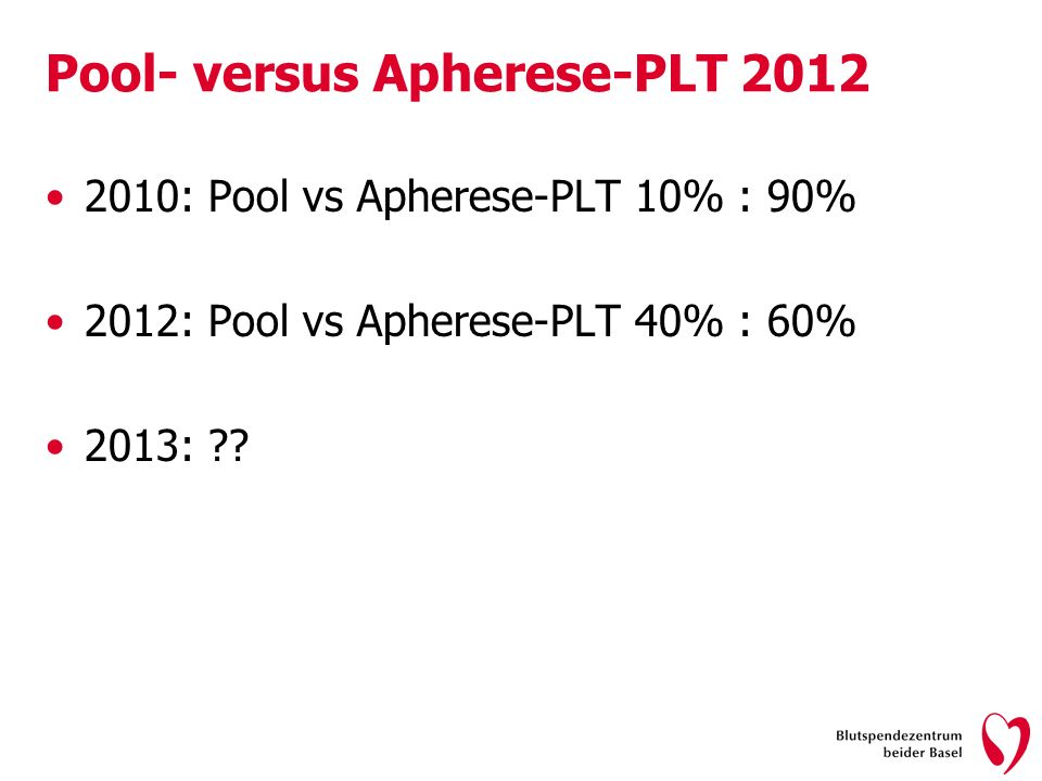 Pool- versus Apherese-PLT 2012 2010: Pool vs Apherese-PLT 10% : 90% 2012: Pool vs Apherese-PLT 40% : 60% 2013: ??