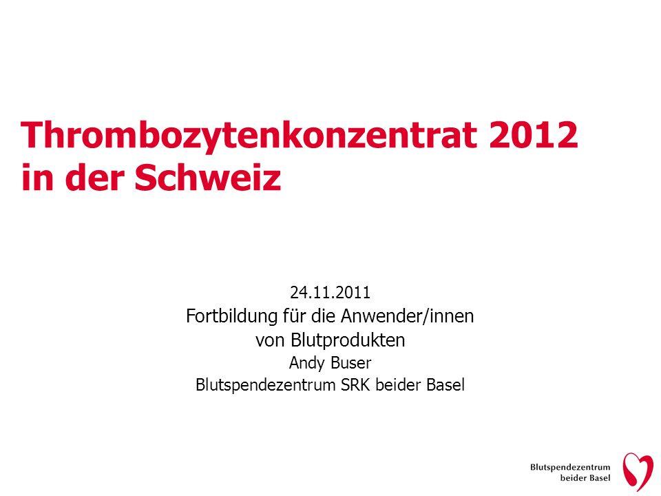 Thrombozytenkonzentrat 2012 in der Schweiz 24.11.2011 Fortbildung für die Anwender/innen von Blutprodukten Andy Buser Blutspendezentrum SRK beider Bas
