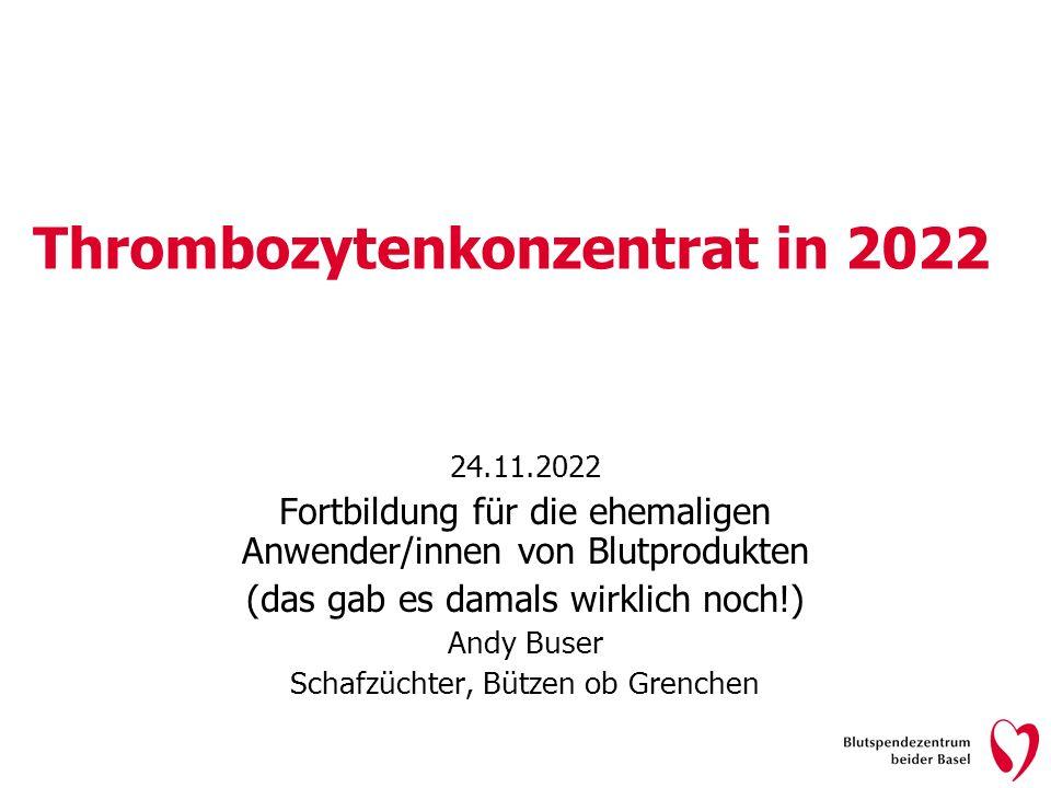 Thrombozytenkonzentrat in 2022 24.11.2022 Fortbildung für die ehemaligen Anwender/innen von Blutprodukten (das gab es damals wirklich noch!) Andy Buse