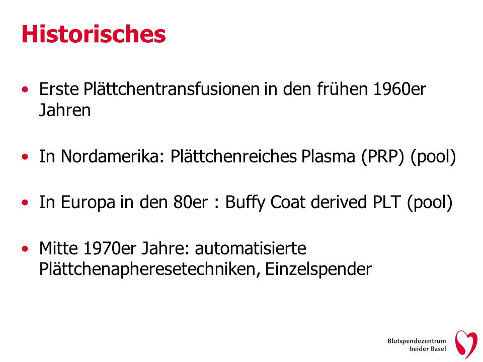 Historisches Erste Plättchentransfusionen in den frühen 1960er Jahren In Nordamerika: Plättchenreiches Plasma (PRP) (pool) In Europa in den 80er : Buffy Coat derived PLT (pool) Mitte 1970er Jahre: automatisierte Plättchenapheresetechniken, Einzelspender