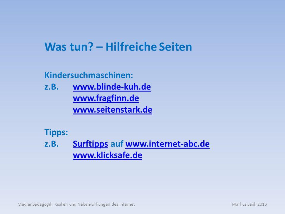 Medienpädagogik: Risiken und Nebenwirkungen des Internet Markus Lenk 2013 Was tun? – Hilfreiche Seiten Kindersuchmaschinen: z.B. www.blinde-kuh.dewww.