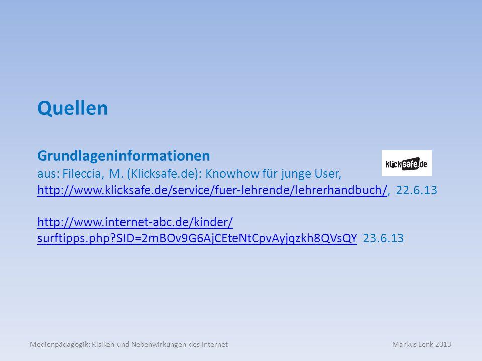 Medienpädagogik: Risiken und Nebenwirkungen des Internet Markus Lenk 2013 Quellen Grundlageninformationen aus: Fileccia, M. (Klicksafe.de): Knowhow fü