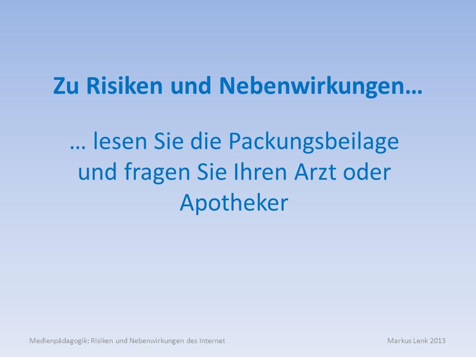 Medienpädagogik: Risiken und Nebenwirkungen des Internet Markus Lenk 2013 Zu Risiken und Nebenwirkungen… … lesen Sie die Packungsbeilage und fragen Sie Ihren Arzt oder Apotheker