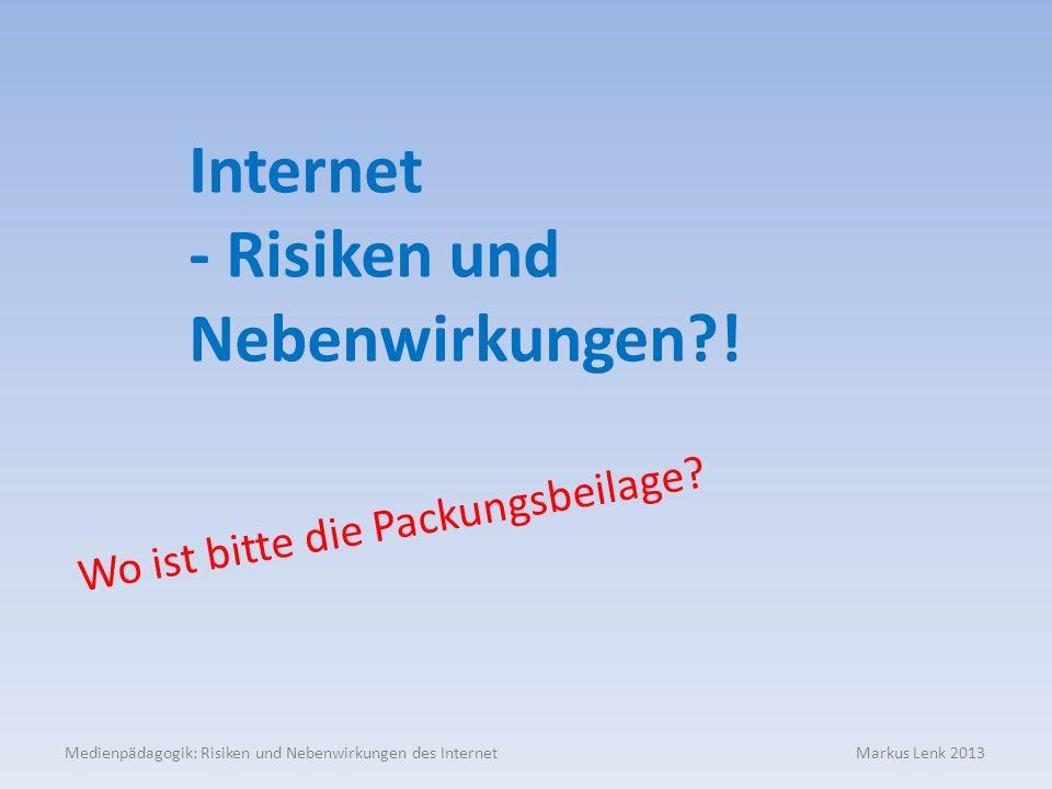 Medienpädagogik: Risiken und Nebenwirkungen des Internet Markus Lenk 2013 Internet - Risiken und Nebenwirkungen?.