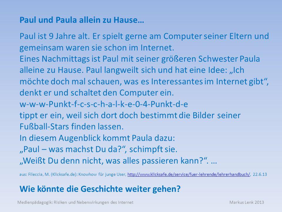Medienpädagogik: Risiken und Nebenwirkungen des Internet Markus Lenk 2013 Paul und Paula allein zu Hause… Paul ist 9 Jahre alt. Er spielt gerne am Com
