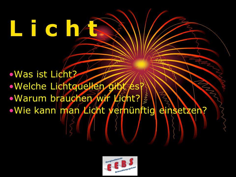L i c h t Was ist Licht? Welche Lichtquellen gibt es? Warum brauchen wir Licht? Wie kann man Licht vernünftig einsetzen?