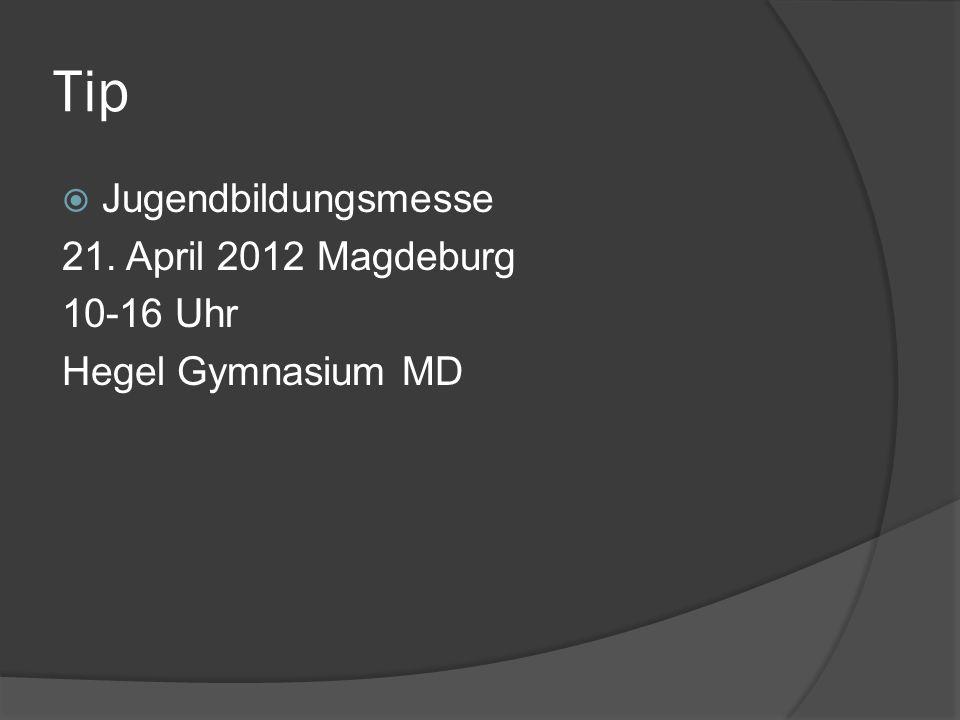Tip Jugendbildungsmesse 21. April 2012 Magdeburg 10-16 Uhr Hegel Gymnasium MD
