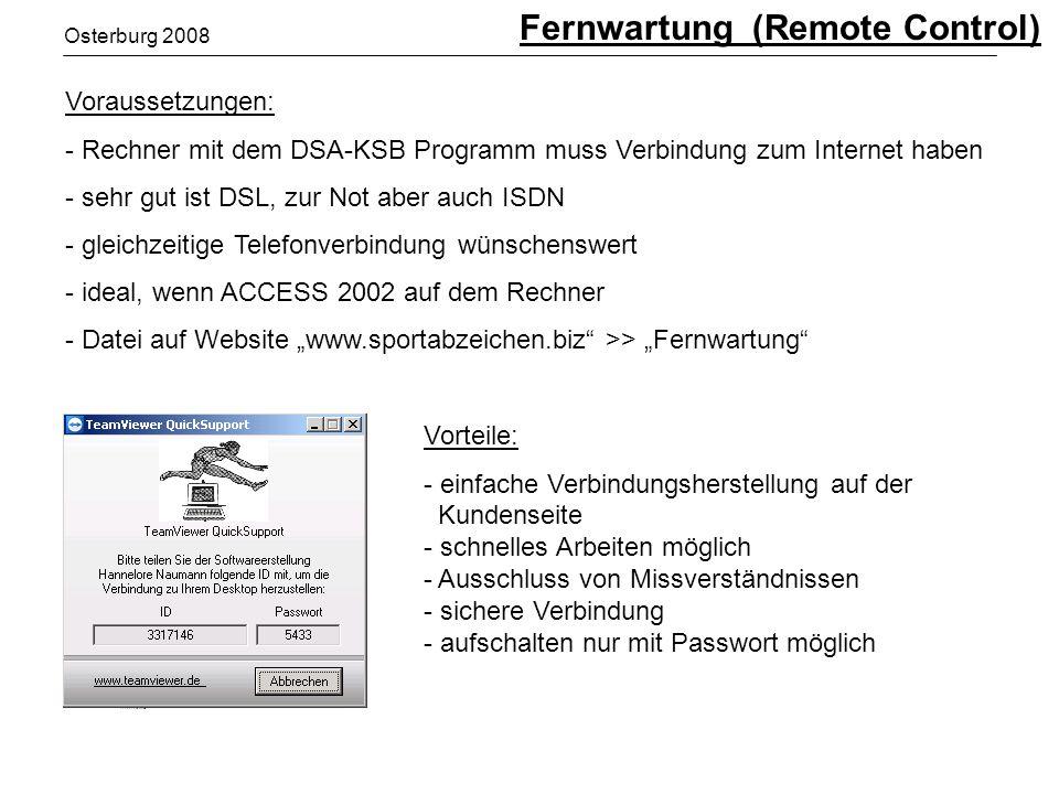 Osterburg 2008 Voraussetzungen: - Rechner mit dem DSA-KSB Programm muss Verbindung zum Internet haben - sehr gut ist DSL, zur Not aber auch ISDN - gleichzeitige Telefonverbindung wünschenswert - ideal, wenn ACCESS 2002 auf dem Rechner - Datei auf Website www.sportabzeichen.biz >> Fernwartung Vorteile: - einfache Verbindungsherstellung auf der Kundenseite - schnelles Arbeiten möglich - Ausschluss von Missverständnissen - sichere Verbindung - aufschalten nur mit Passwort möglich Fernwartung (Remote Control)