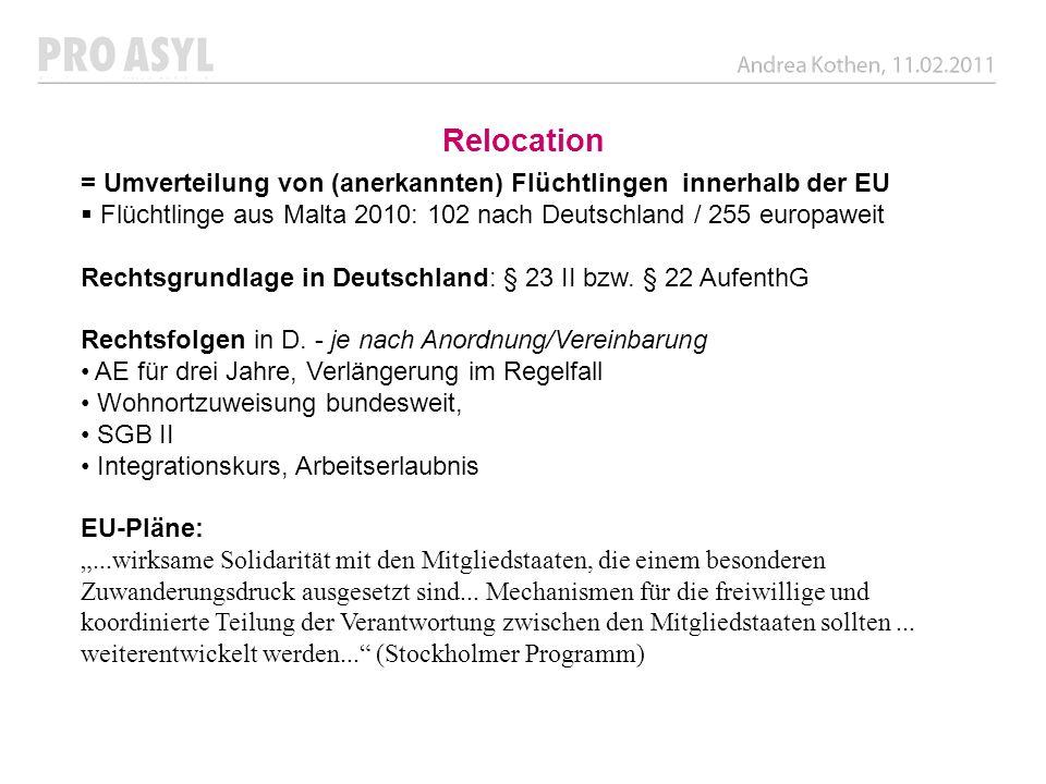 Relocation = Umverteilung von (anerkannten) Flüchtlingen innerhalb der EU Flüchtlinge aus Malta 2010: 102 nach Deutschland / 255 europaweit Rechtsgrun