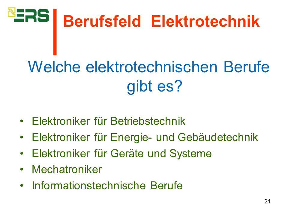 21 Welche elektrotechnischen Berufe gibt es? Elektroniker für Betriebstechnik Elektroniker für Energie- und Gebäudetechnik Elektroniker für Geräte und
