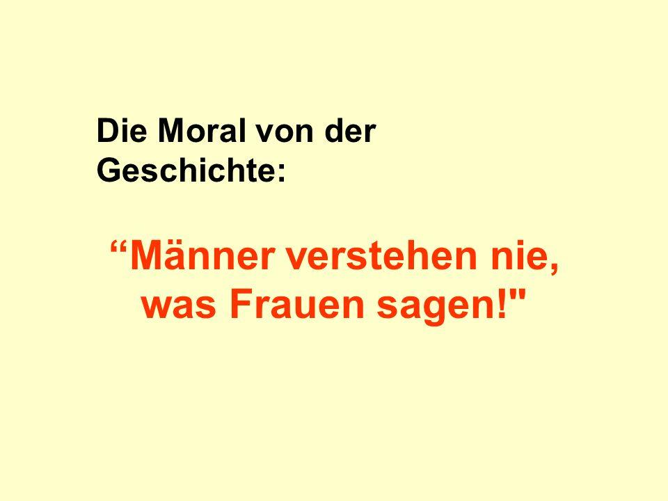 Die Moral von der Geschichte: Männer verstehen nie, was Frauen sagen!