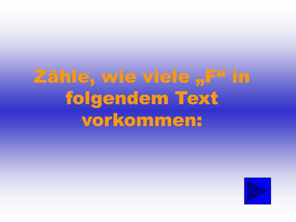 Zähle, wie viele F in folgendem Text vorkommen: