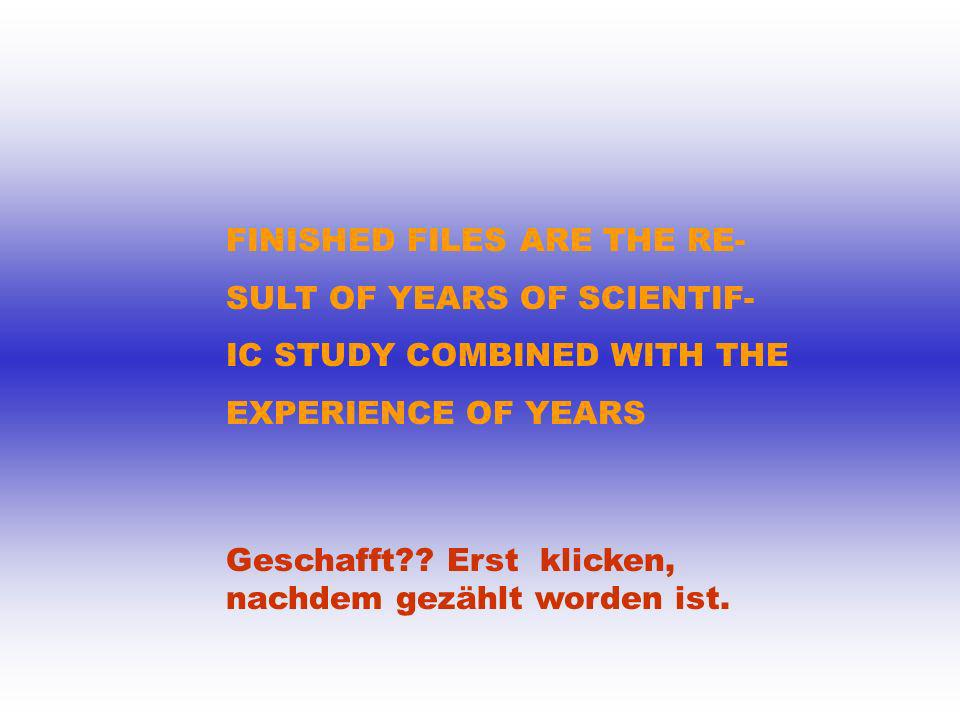 FINISHED FILES ARE THE RE- SULT OF YEARS OF SCIENTIF- IC STUDY COMBINED WITH THE EXPERIENCE OF YEARS Geschafft?? Erst klicken, nachdem gezählt worden