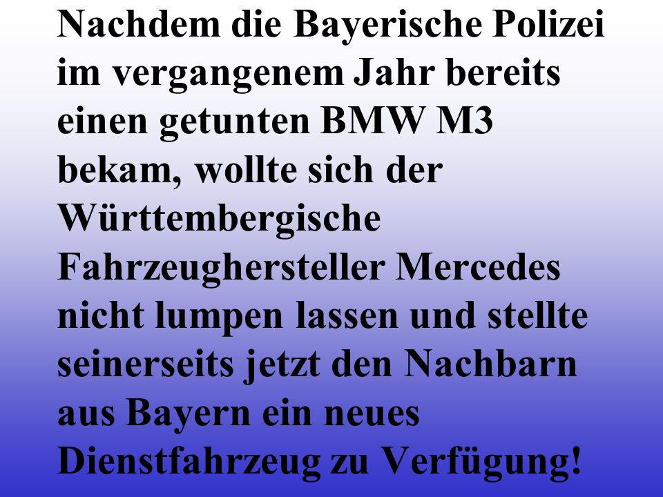 Nachdem die Bayerische Polizei im vergangenem Jahr bereits einen getunten BMW M3 bekam, wollte sich der Württembergische Fahrzeughersteller Mercedes nicht lumpen lassen und stellte seinerseits jetzt den Nachbarn aus Bayern ein neues Dienstfahrzeug zu Verfügung!