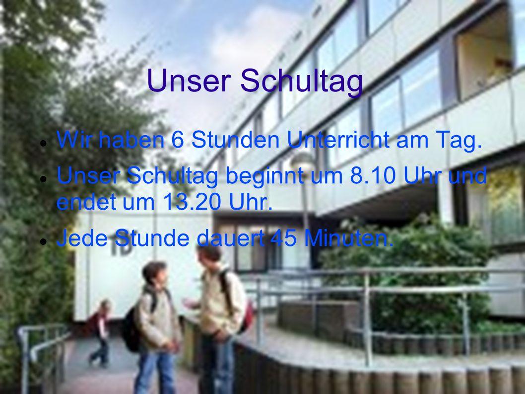 Unser Schultag Wir haben 6 Stunden Unterricht am Tag. Unser Schultag beginnt um 8.10 Uhr und endet um 13.20 Uhr. Jede Stunde dauert 45 Minuten.