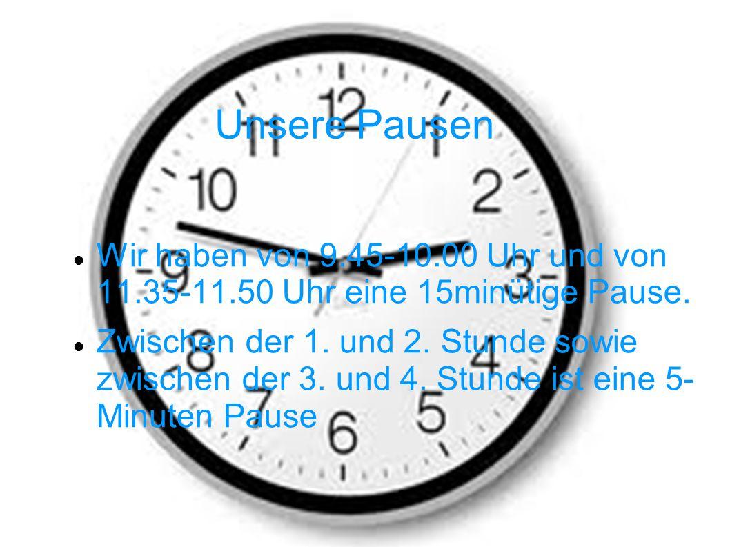 Unsere Pausen Wir haben von 9.45-10.00 Uhr und von 11.35-11.50 Uhr eine 15minütige Pause. Zwischen der 1. und 2. Stunde sowie zwischen der 3. und 4. S