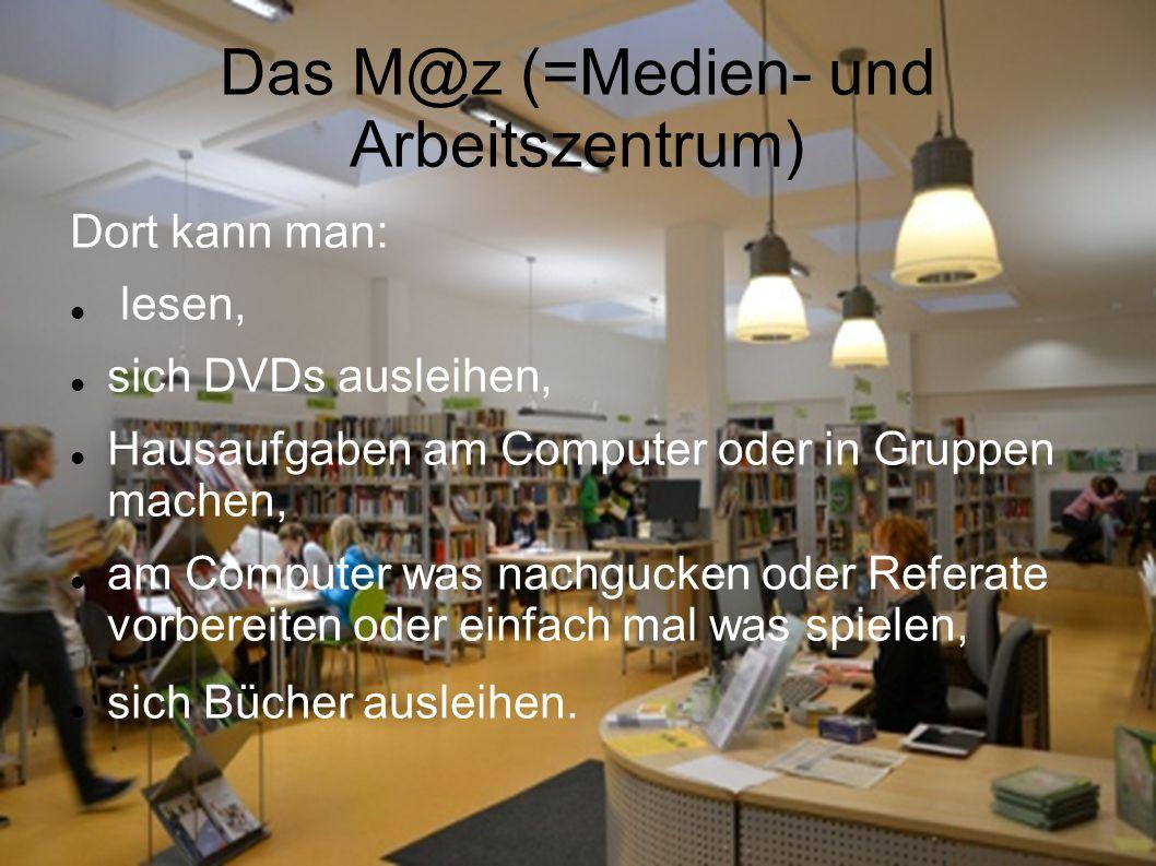 Das M@z (=Medien- und Arbeitszentrum) Dort kann man: lesen, sich DVDs ausleihen, Hausaufgaben am Computer oder in Gruppen machen, am Computer was nach