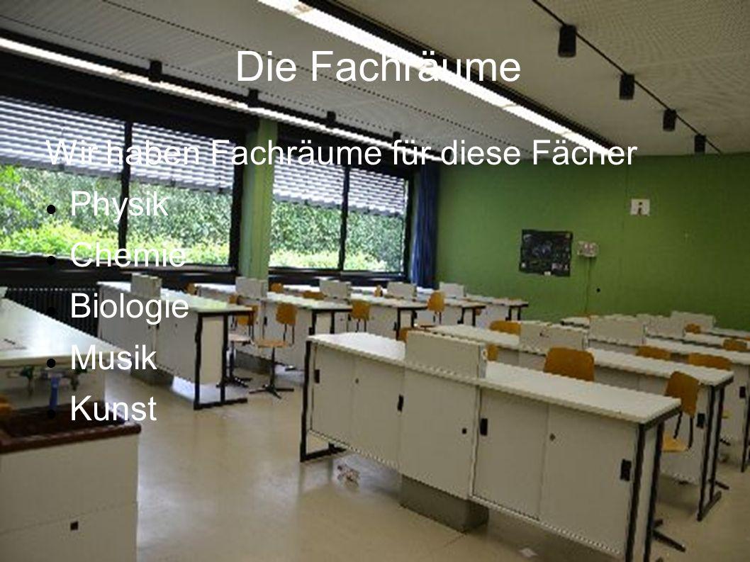 Die Fachräume Wir haben Fachräume für diese Fächer Physik Chemie Biologie Musik Kunst
